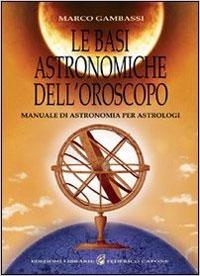 Le basi astronomiche dell'oroscopo. Manuale di astronomia per astrologi - Marco Gambassi